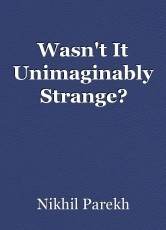 Wasn't It Unimaginably Strange?