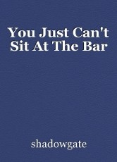 You Just Can't Sit At The Bar