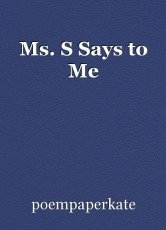 Ms. S Says to Me