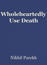 Wholeheartedly Use Death
