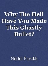 Why The Hell Have You Made This Ghastly Bullet?