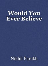 Would You Ever Believe