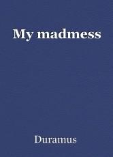 My madmess