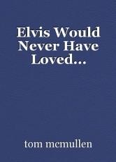 Elvis Would Never Have Loved...