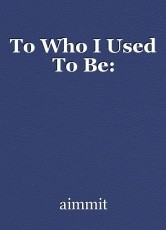 To Who I Used To Be: