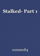 Stalked- Part 1