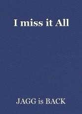 I miss it All
