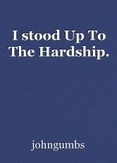 I stood Up To The Hardship.