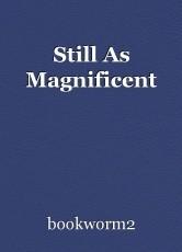 Still As Magnificent