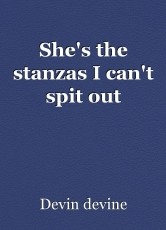 She's the stanzas I can't spit out