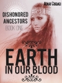 Earth in Our Blood (Dishonored Ancestors, Book 1)