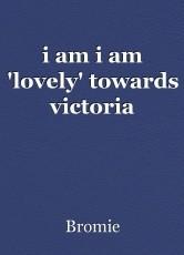 i am i am 'lovely' towards victoria
