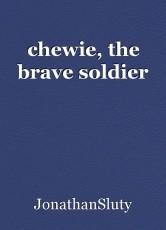 chewie, the brave soldier
