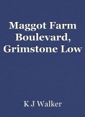 Maggot Farm Boulevard, Grimstone Low
