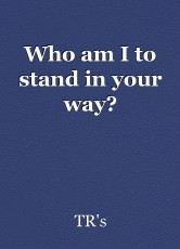 Who am I to stand in your way?