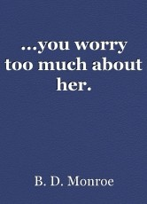 ...you worry too much about her.