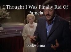 I Thought I Was Finally Rid Of Pamela
