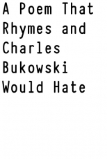 A Poem That Rhymes and Charles Bukowski Would Hate