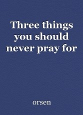 Three things you should never pray for