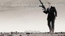 Bond, James Bond; My take on my favorite film series