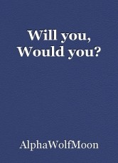 Will you, Would you?