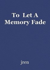 To  Let A Memory Fade