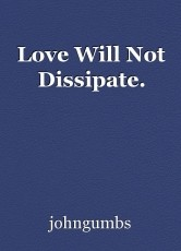 Love Will Not Dissipate.