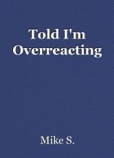 Told I'm Overreacting