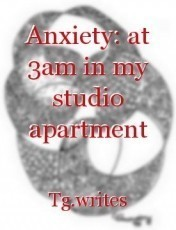 Anxiety: at 3am in my studio apartment