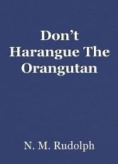 Don't Harangue The Orangutan