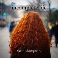 incomplete life