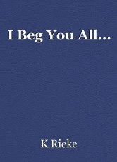 I Beg You All...