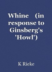Whine    (in response to Ginsberg's 'Howl')