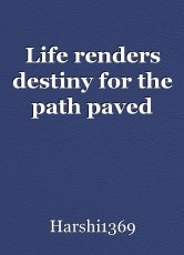 Life renders destiny for the path paved
