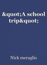 """""""A school trip"""""""