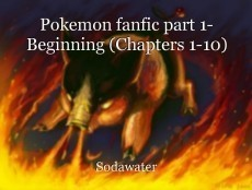 Pokemon fanfic part 1- Beginning (Chapters 1-10)