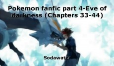 Pokemon fanfic part 4-Eve of darkness (Chapters 33-44)