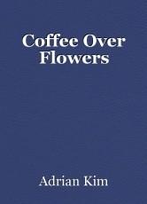 Coffee Over Flowers