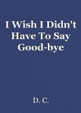 I Wish I Didn't Have To Say Good-bye