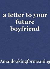 a letter to your future boyfriend