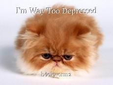 I'm Way Too Depressed