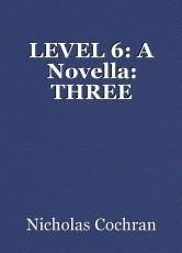 LEVEL 6: A Novella: THREE