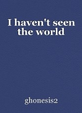 I haven't seen the world