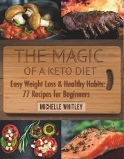 The Magic of a Keto Diet. Easy Weight Loss & Healthy Habits: Seventy-Seven Recipes for Beginners
