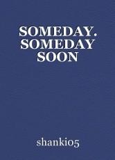 SOMEDAY. SOMEDAY SOON