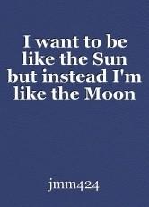 I want to be like the Sun but instead I'm like the Moon