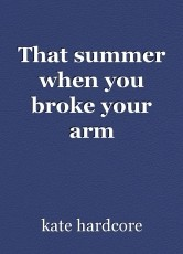 That summer when you broke your arm