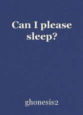 Can I please sleep?