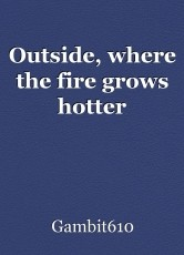 Outside, where the fire grows hotter