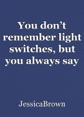 You don't remember light switches, but you always say good morning